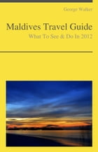 Maldives Travel Guide - What To See & Do by George Walker