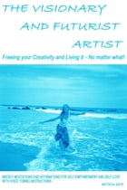 The Visionary and Futurist Artist - Freeing Your Creativity and Living It, No Matter What!: Freeing Your Creativity and Living it - No Matter What!; W by Nattacia Satie