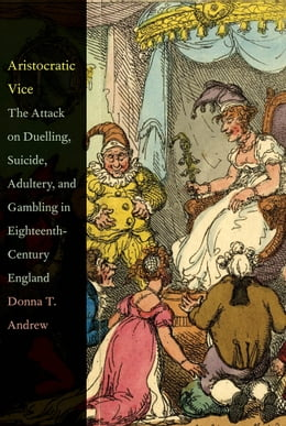 Book Aristocratic Vice: The Attack on Duelling, Suicide, Adultery, and Gambling in Eighteenth-Century… by Donna T. Andrew