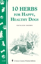 10 Herbs for Happy, Healthy Dogs: Storey's Country Wisdom Bulletin A-260 by Kathleen Brown
