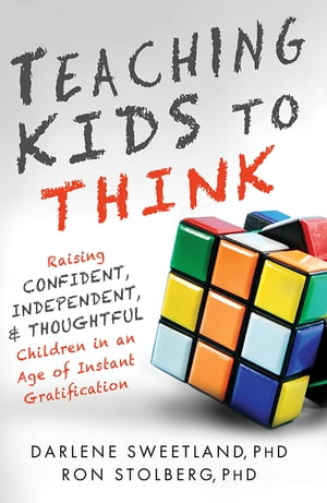 Teaching Kids to Think: Raising Confident, Independent, and Thoughtful Children in an Age of Instant Gratification by Darlene Sweetland