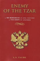 Enemy of the Tzar: A Murderess in One Country, A Tycoon in Another by Lester S. Taube