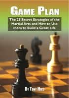 Game Plan: The 25 Secret Strategies of the Martial Arts and How to Use Them to Build a Great Life by Higo Tony