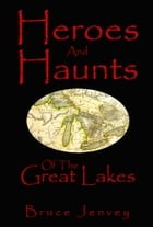 Heroes And Haunts Of The Great Lakes by Bruce Jenvey