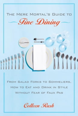 Book The Mere Mortal's Guide to Fine Dining: From Salad Forks to Sommeliers, How to Eat and Drink in… by Colleen Rush