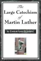 The Large Cathechism of Martin Luther by Martin Luther