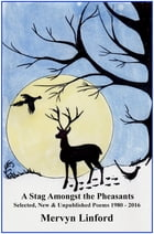 A Stag Amongst the Pheasants: Selected, new & unpublished poems 1980-2016 by Mervyn Linford