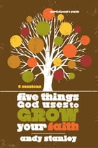 Five Things God Uses to Grow Your Faith Participant's Guide by Andy Stanley