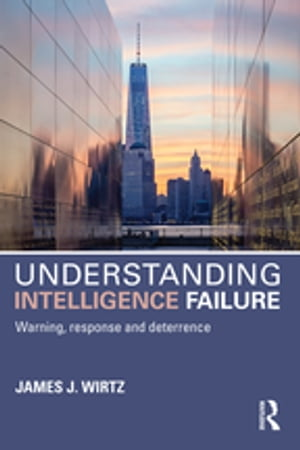 Understanding Intelligence Failure Warning,  Response and Deterrence