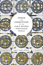 Power and Corruption in the Early Modern Portuguese World by Erik Lars Myrup