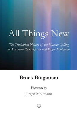 Book All Things New: The Trinitarian Nature of the Human Calling in Maximus the Confessor and Jurgen… by Brock Bingaman