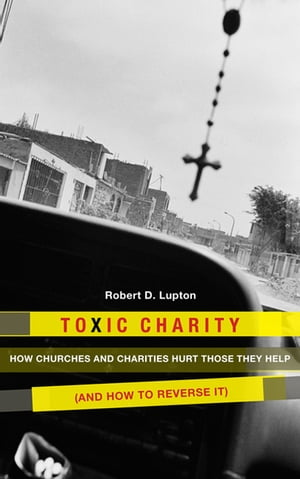 Toxic Charity How the Church Hurts Those They Help and How to Reverse It