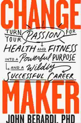 Change Maker: Turn Your Passion for Health and Fitness into a Powerful Purpose and a Wildly Successful Career by John Berardi