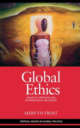 Book Global Ethics: Anarchy, Freedom and International Relations by Frost, Mervyn