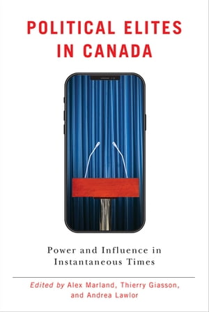 Political Elites in Canada: Power and Influence in Instantaneous Times by Alex Marland