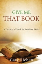Give Me That Book: A Treasury of Truth for Troubled Times by Gary Rieben