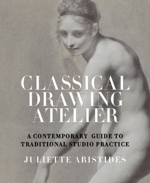 Classical Drawing Atelier: A Contemporary Guide to Traditional Studio Practice by Juliette Aristides