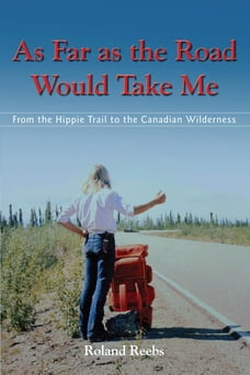As Far as the Road Would Take Me: From the Hippie Trail to the Canadian Wilderness
