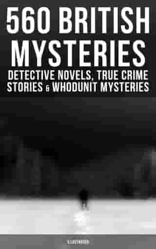 560 British Mysteries: Detective Novels, True Crime Stories & Whodunit Mysteries (Illustrated): Complete Sherlock Holmes, Father Brown, Max Carrados Stories, Martin Hewitt Cases… by Arthur Conan Doyle