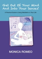 Get Out Of Your Mind... And Into Your Senses! A Practical Guide to Using Meditation in Your Life by Monica Romeo