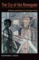 The Cry of the Renegade: Politics and Poetry in Interwar Chile by Raymond B. Craib