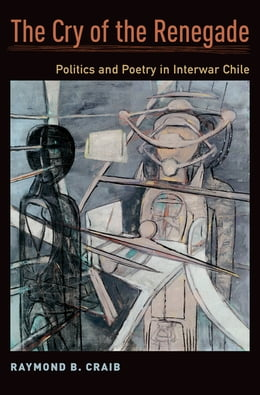 Book The Cry of the Renegade: Politics and Poetry in Interwar Chile by Raymond B. Craib
