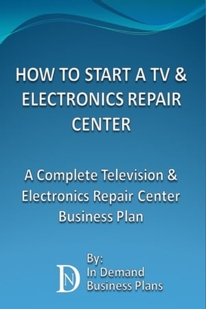 How To Start A TV & Electronics Repair Center: A Complete Television & Electronics Repair Center Business Plan by In Demand Business Plans