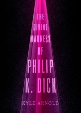 Book The Divine Madness of Philip K. Dick by Kyle Arnold