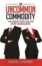 The Uncommon Commodity: The Common Sense Guide for New Managers by Doug Thorpe