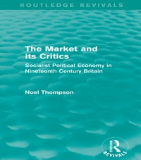 The Market and its Critics (Routledge Revivals): Socialist Political Economy in Nineteenth Century…