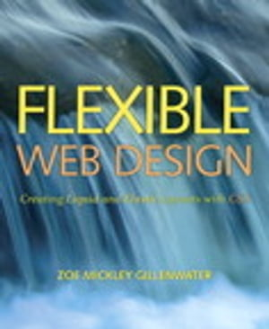 Flexible Web Design: Creating Liquid and Elastic Layouts with CSS: Creating Liquid and Elastic Layouts with CSS by Zoe Mickley Gillenwater