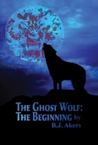 The Ghost Wolf: The Beginning by B. J. Akers