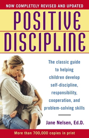 Positive Discipline The Classic Guide to Helping Children Develop Self-Discipline,  Responsibility,  Cooperation,  and Problem-Solving Skills