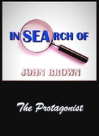 In Search of John Brown - The Protagonist by John Brown