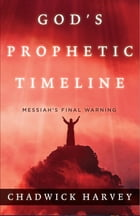 God's Prophetic Timeline: Messiah's Final Warning by Chadwick Harvey