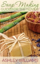 Soap Making Guide for the Novice: The Art of Making Great Homemade Soap by Ashley Williams