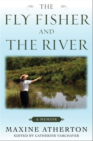 The Fly Fisher and the River: A Memoir by Maxine Atherton