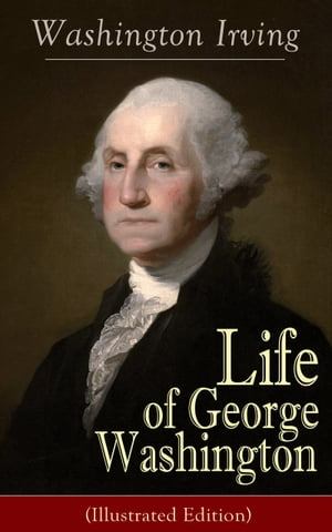 Life of George Washington (Illustrated Edition): Biography of the first President of the United States, the Commander-in-Chief of the Continental Arm by Washington Irving