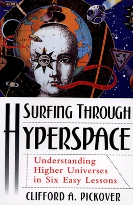 Book Surfing through Hyperspace: Understanding Higher Universes in Six Easy Lessons by Clifford A. Pickover