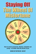 Staying Off the Wheel of Misfortune: How to Remain Passionate, Effective, Adaptable and Caring – No Matter What by Christopher Kent