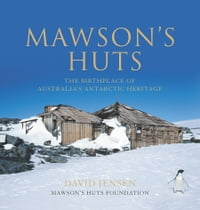 Mawson's Huts: The Birthplace of Australia's Antarctic Heritage