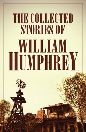 The Collected Stories of William Humphrey by William Humphrey