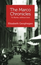 The Marco Chronicles: To Rome, Without Love by Elizabeth Geoghegan