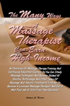 The Many Ways a Massage Therapist Can Earn High-Income: An Overview On Massage Therapy Training And Continuing Education Courses So You Can Study Mass by Antonia G. Borrero