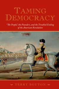 "Taming Democracy: ""The People,"" the Founders, and the Troubled Ending of the American Revolution"