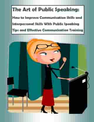 The Art of Public Speaking: How to Improve Communication Skills and Interpersonal Skills With Public Speaking Tips and Effective Communication Trainin by Robert J. Montgomery