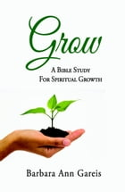 Grow: A Bible Study for Spiritual Growth by Barbara Ann Gareis