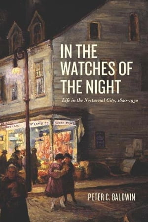 In the Watches of the Night Life in the Nocturnal City,  1820-1930