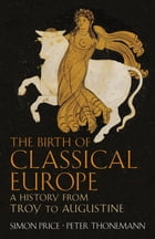 The Birth of Classical Europe: A History from Troy to Augustine by Simon Price