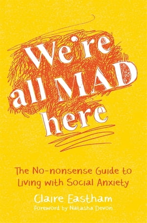 We're All Mad Here The No-Nonsense Guide to Living with Social Anxiety